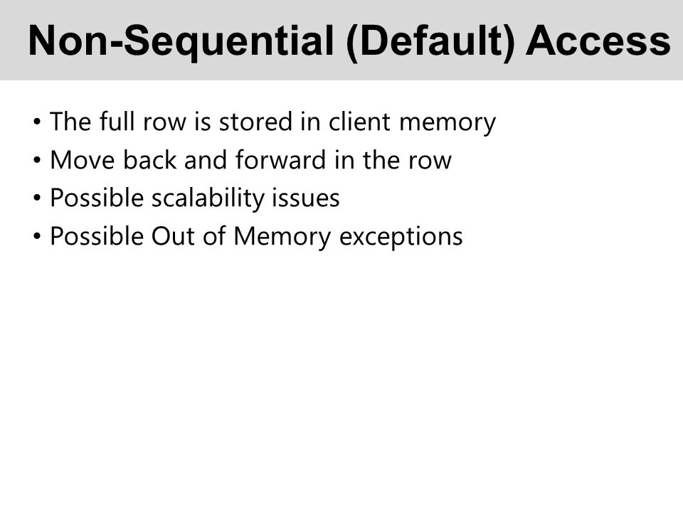 Non-Sequential (Default) Access The full row is stored in client memory Move back and forward in the row Possible scalability issues Possible Out of Memory exceptions