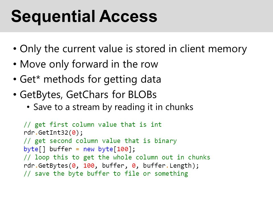 Sequential Access Only the current value is stored in client memory Move only forward in the row Get* methods for getting data GetBytes, GetChars for BLOBs Save to a stream by reading it in chunks // get first column value that is int rdr.GetInt32(0); // get second column value that is binary byte[] buffer = new byte[100]; // loop this to get the whole column out in chunks rdr.GetBytes(0, 100, buffer, 0, buffer.Length); // save the byte buffer to file or something