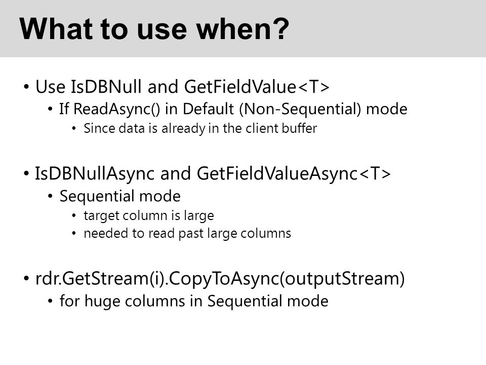 What to use when? Use IsDBNull and GetFieldValue If ReadAsync() in Default (Non-Sequential) mode Since data is already in the client buffer IsDBNullAs