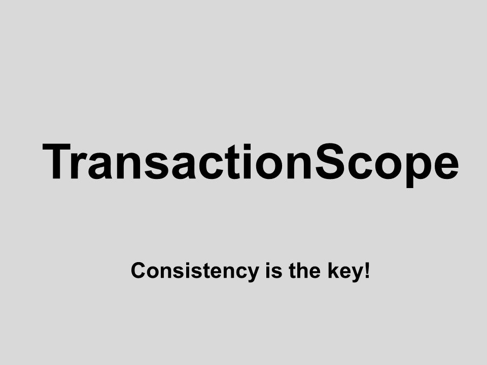 TransactionScope Consistency is the key!