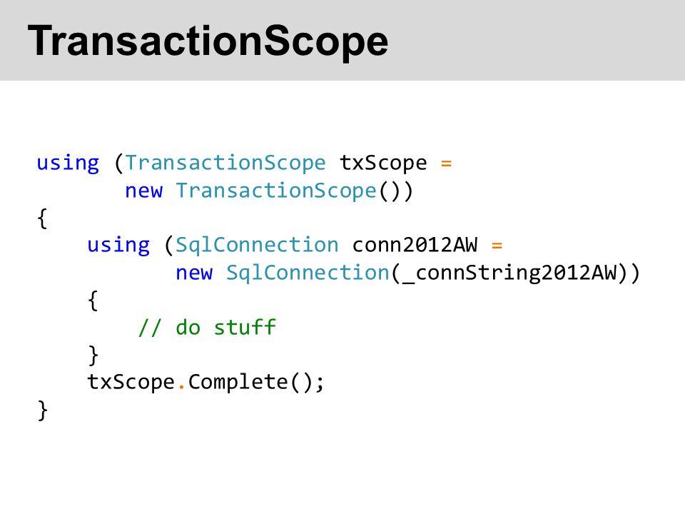 TransactionScope using (TransactionScope txScope = new TransactionScope()) { using (SqlConnection conn2012AW = new SqlConnection(_connString2012AW)) { // do stuff } txScope.Complete(); }