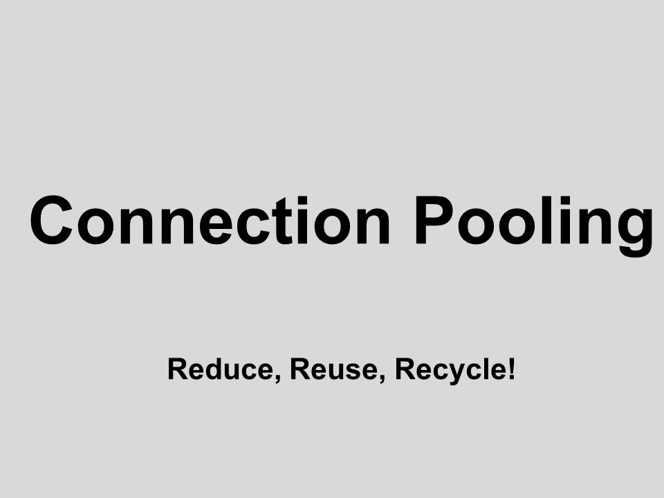 Connection Pooling Reduce, Reuse, Recycle!