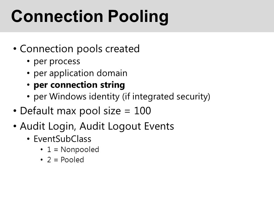 Connection Pooling Connection pools created per process per application domain per connection string per Windows identity (if integrated security) Default max pool size = 100 Audit Login, Audit Logout Events EventSubClass 1 = Nonpooled 2 = Pooled