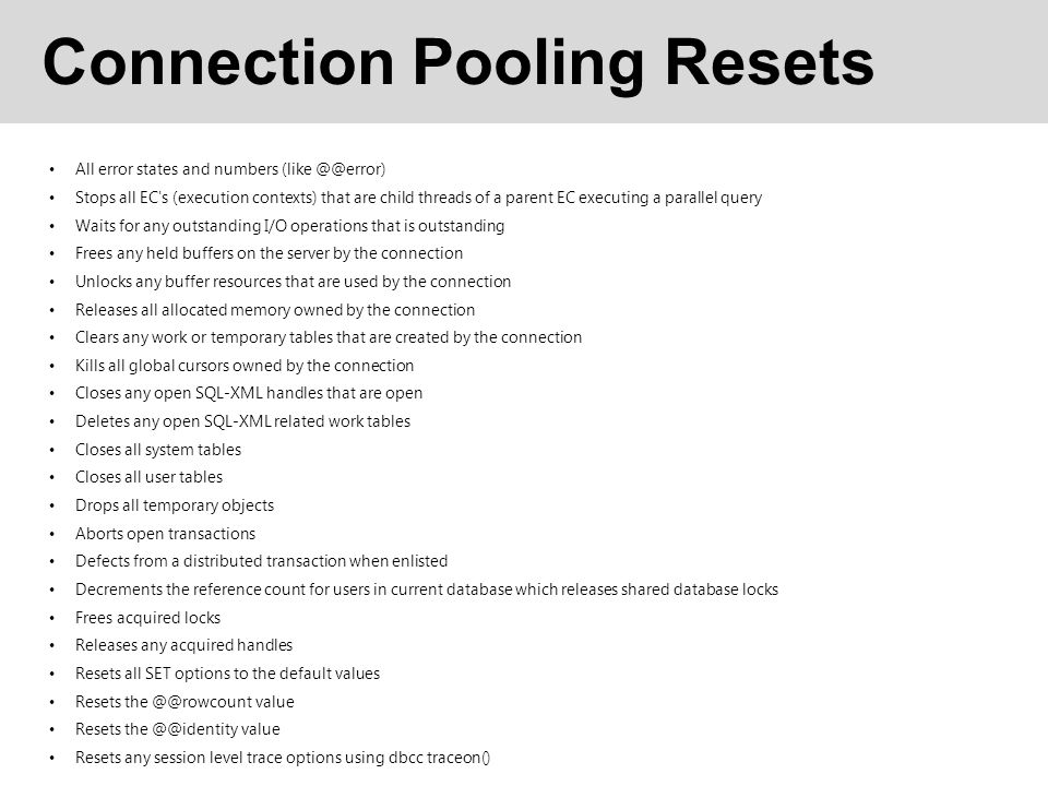 Connection Pooling Resets All error states and numbers (like @@error) Stops all EC s (execution contexts) that are child threads of a parent EC executing a parallel query Waits for any outstanding I/O operations that is outstanding Frees any held buffers on the server by the connection Unlocks any buffer resources that are used by the connection Releases all allocated memory owned by the connection Clears any work or temporary tables that are created by the connection Kills all global cursors owned by the connection Closes any open SQL-XML handles that are open Deletes any open SQL-XML related work tables Closes all system tables Closes all user tables Drops all temporary objects Aborts open transactions Defects from a distributed transaction when enlisted Decrements the reference count for users in current database which releases shared database locks Frees acquired locks Releases any acquired handles Resets all SET options to the default values Resets the @@rowcount value Resets the @@identity value Resets any session level trace options using dbcc traceon()