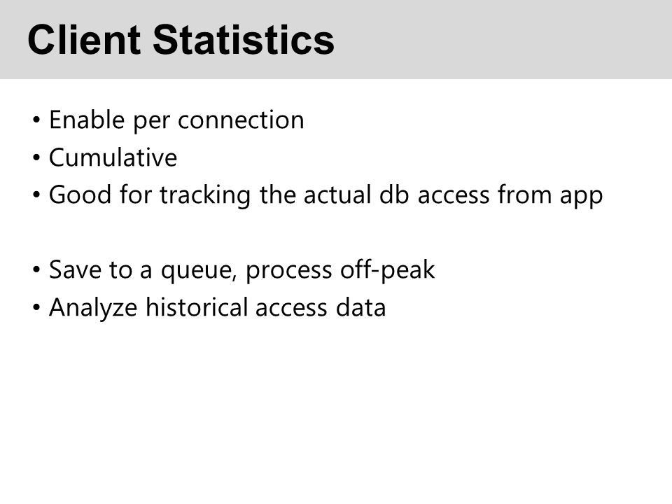 Client Statistics Enable per connection Cumulative Good for tracking the actual db access from app Save to a queue, process off-peak Analyze historical access data