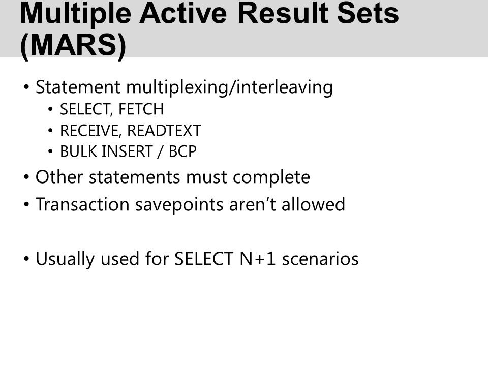 Multiple Active Result Sets (MARS) Statement multiplexing/interleaving SELECT, FETCH RECEIVE, READTEXT BULK INSERT / BCP Other statements must complet