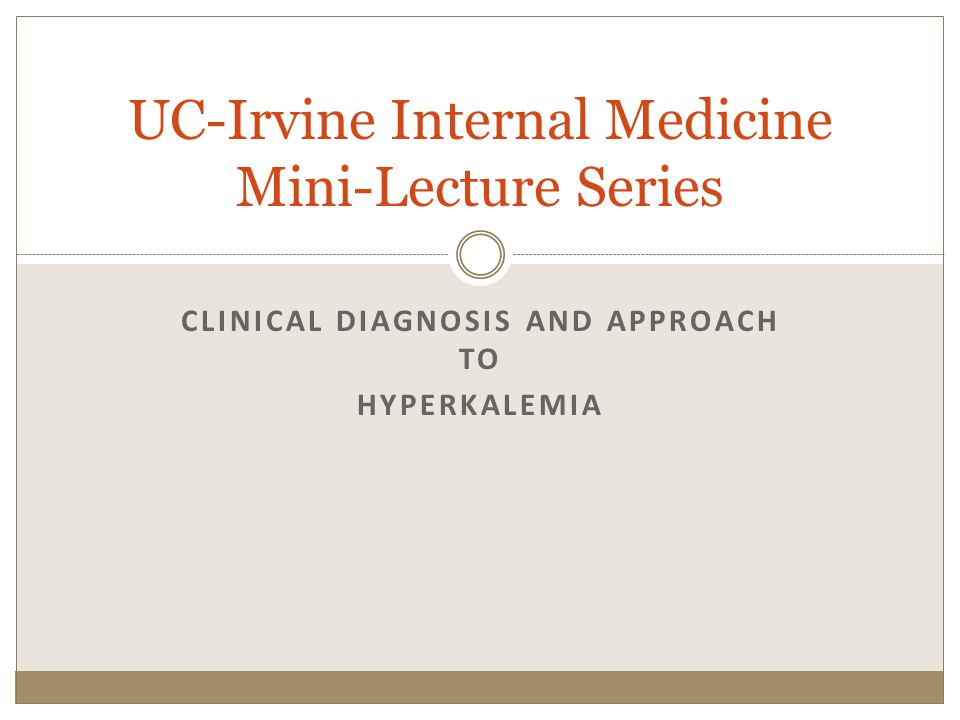 CLINICAL DIAGNOSIS AND APPROACH TO HYPERKALEMIA UC-Irvine Internal Medicine Mini-Lecture Series