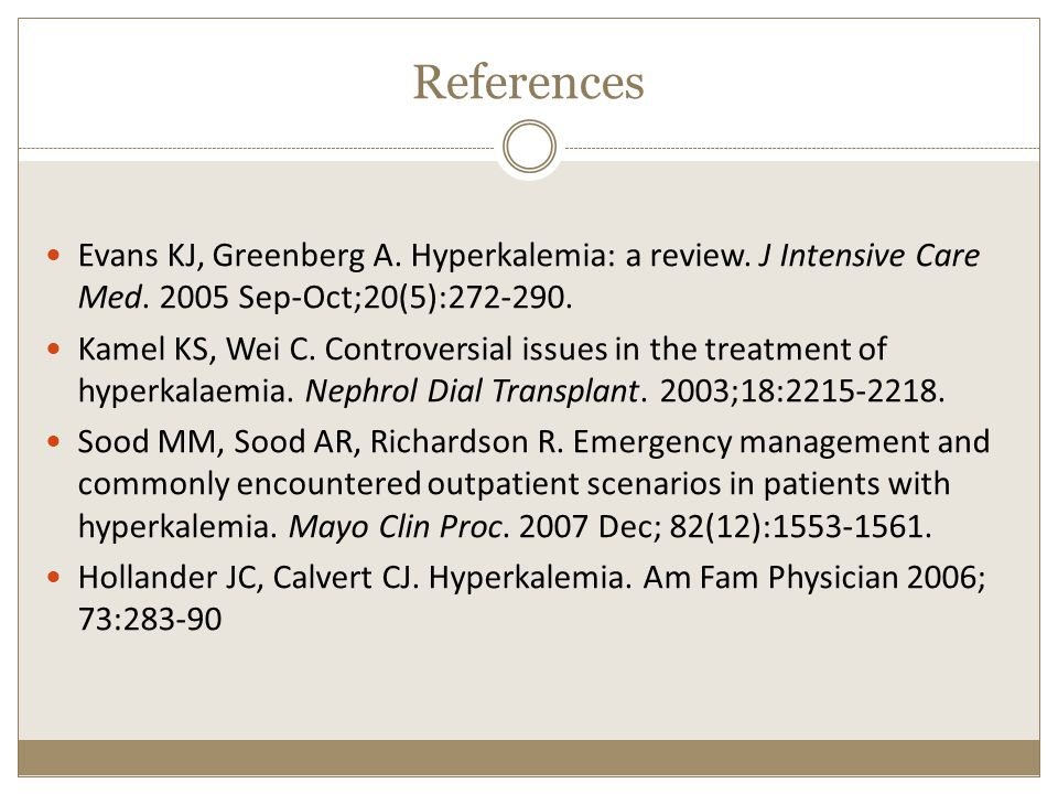 References Evans KJ, Greenberg A. Hyperkalemia: a review. J Intensive Care Med. 2005 Sep-Oct;20(5):272-290. Kamel KS, Wei C. Controversial issues in t