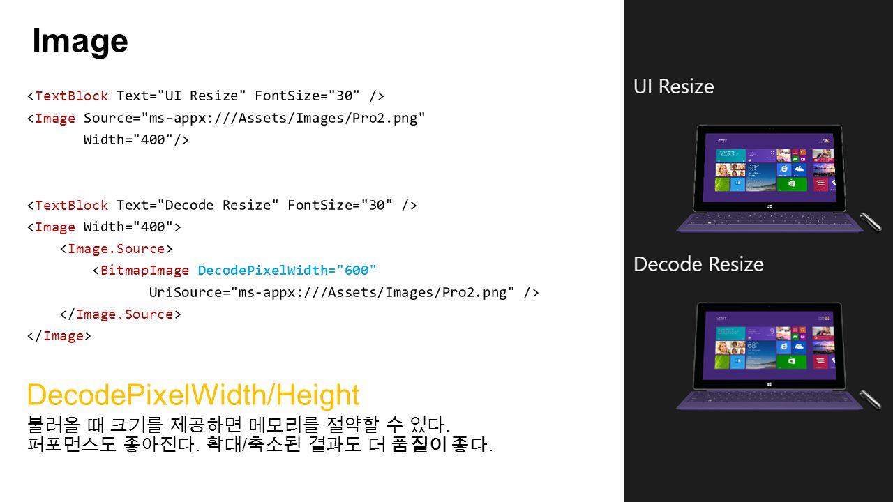 Image DecodePixelWidth/Height 불러올 때 크기를 제공하면 메모리를 절약할 수 있다. 퍼포먼스도 좋아진다. 확대 / 축소된 결과도 더 품질이 좋다.
