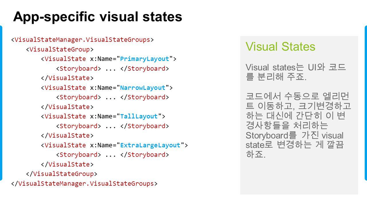 App-specific visual states Visual States Visual states 는 UI 와 코드 를 분리해 주죠. 코드에서 수동으로 엘리먼 트 이동하고, 크기변경하고 하는 대신에 간단히 이 변 경사항들을 처리하는 Storyboard 를 가진 visu