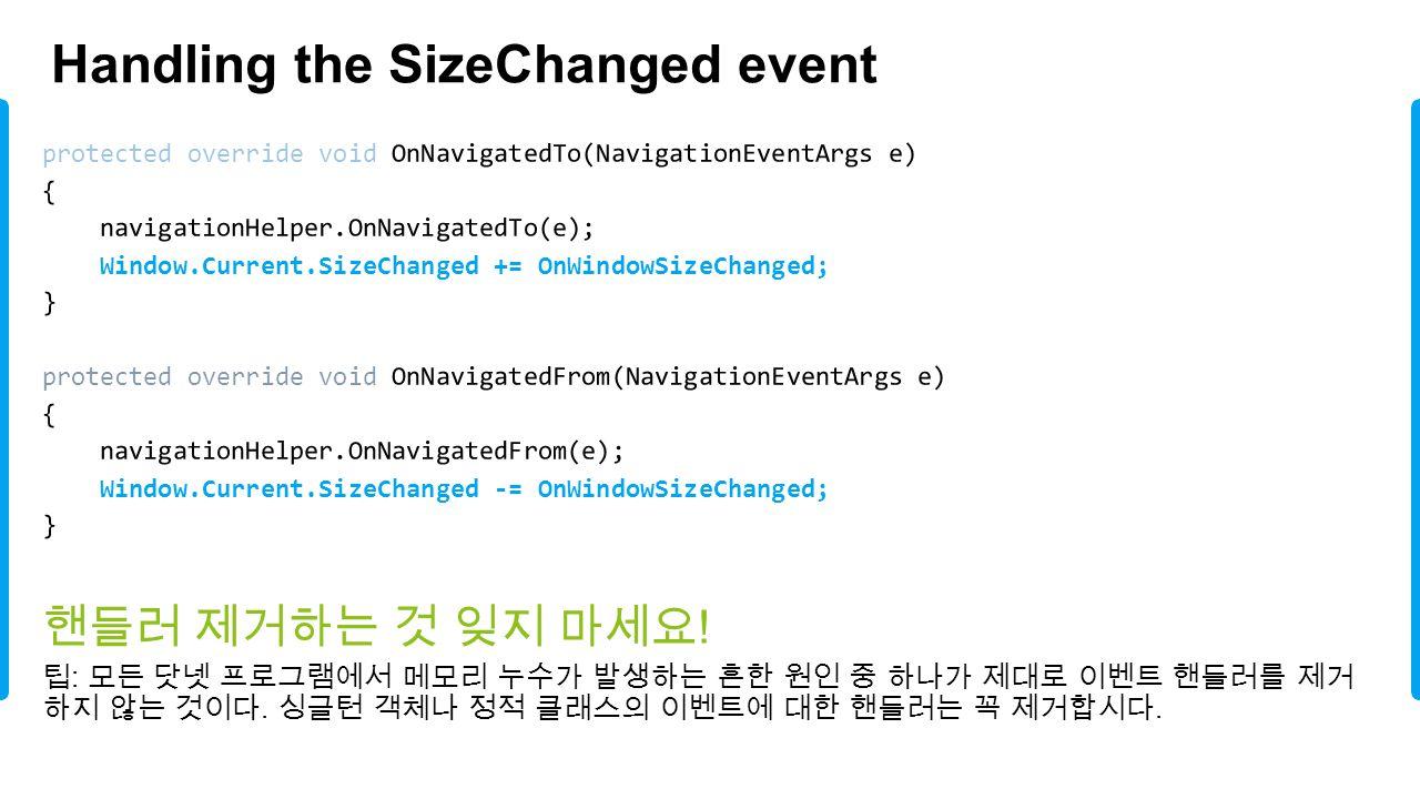 Handling the SizeChanged event 핸들러 제거하는 것 잊지 마세요 ! 팁 : 모든 닷넷 프로그램에서 메모리 누수가 발생하는 흔한 원인 중 하나가 제대로 이벤트 핸들러를 제거 하지 않는 것이다. 싱글턴 객체나 정적 클래스의 이벤트에 대한 핸들러는 꼭