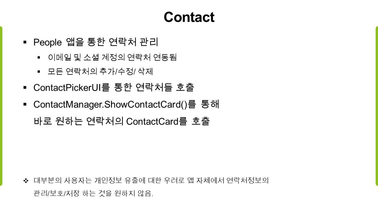 Contact  People 앱을 통한 연락처 관리  이메일 및 소셜 계정의 연락처 연동됨  모든 연락처의 추가 / 수정 / 삭제  ContactPickerUI 를 통한 연락처들 호출  ContactManager.ShowContactCard() 를 통해 바로 원하는 연락처의 ContactCard 를 호출  대부분의 사용자는 개인정보 유출에 대한 우려로 앱 자체에서 연락처정보의 관리 / 보호 / 저장 하는 것을 원하지 않음.