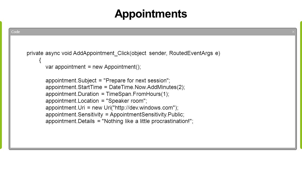 Appointments Code private async void AddAppointment_Click(object sender, RoutedEventArgs e) { var appointment = new Appointment(); appointment.Subject = Prepare for next session ; appointment.StartTime = DateTime.Now.AddMinutes(2); appointment.Duration = TimeSpan.FromHours(1); appointment.Location = Speaker room ; appointment.Uri = new Uri( http://dev.windows.com ); appointment.Sensitivity = AppointmentSensitivity.Public; appointment.Details = Nothing like a little procrastination! ;