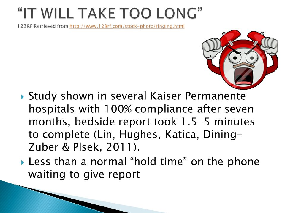  Study shown in several Kaiser Permanente hospitals with 100% compliance after seven months, bedside report took 1.5-5 minutes to complete (Lin, Hughes, Katica, Dining- Zuber & Plsek, 2011).