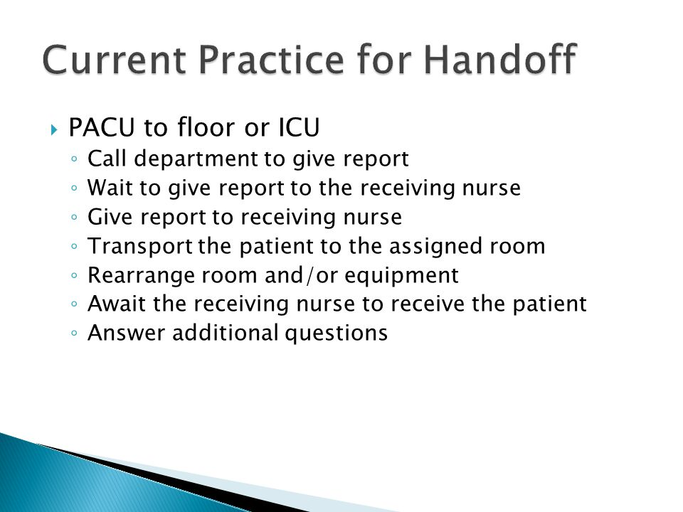  PACU to floor or ICU ◦ Call department to give report ◦ Wait to give report to the receiving nurse ◦ Give report to receiving nurse ◦ Transport the patient to the assigned room ◦ Rearrange room and/or equipment ◦ Await the receiving nurse to receive the patient ◦ Answer additional questions
