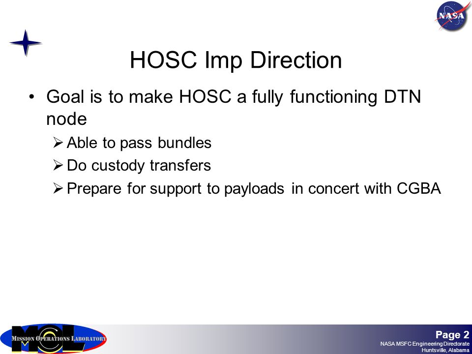 Page 2 NASA MSFC Engineering Directorate Huntsville, Alabama HOSC Imp Direction Goal is to make HOSC a fully functioning DTN node  Able to pass bundles  Do custody transfers  Prepare for support to payloads in concert with CGBA