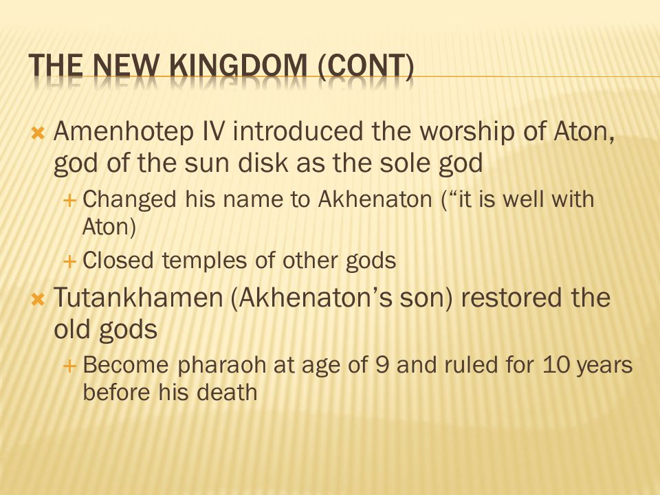 """ Amenhotep IV introduced the worship of Aton, god of the sun disk as the sole god  Changed his name to Akhenaton (""""it is well with Aton)  Closed te"""