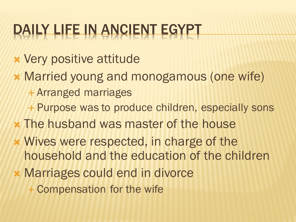  Very positive attitude  Married young and monogamous (one wife)  Arranged marriages  Purpose was to produce children, especially sons  The husba