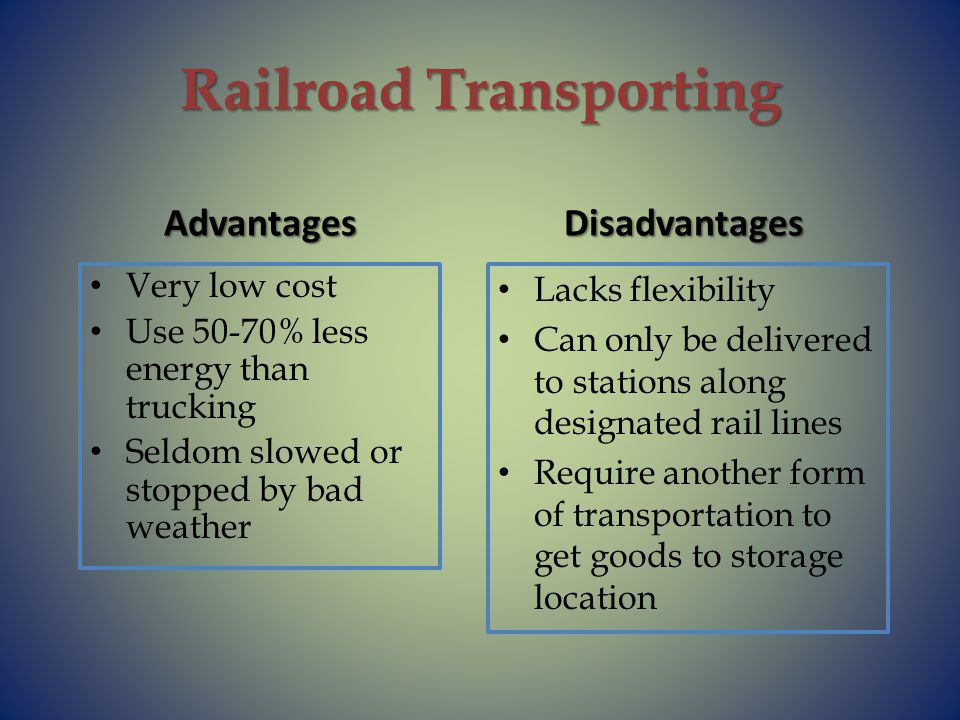 Railroad Transporting Advantages Very low cost Use 50-70% less energy than trucking Seldom slowed or stopped by bad weather Disadvantages Lacks flexibility Can only be delivered to stations along designated rail lines Require another form of transportation to get goods to storage location