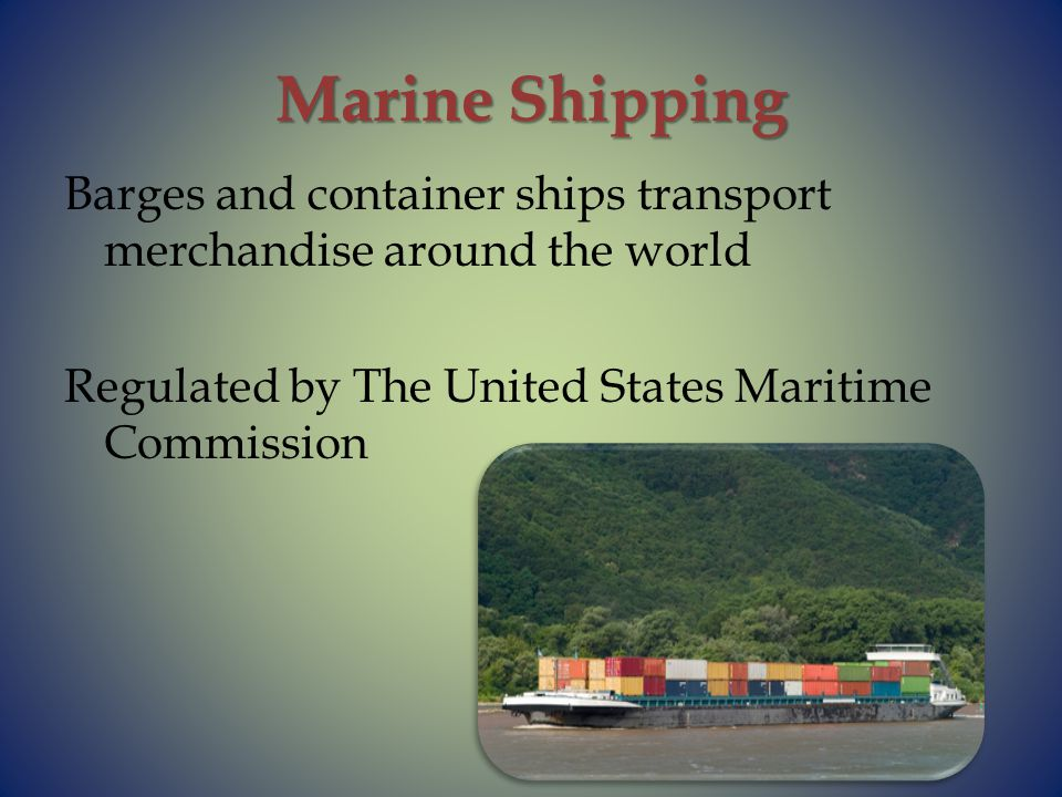 Marine Shipping Barges and container ships transport merchandise around the world Regulated by The United States Maritime Commission