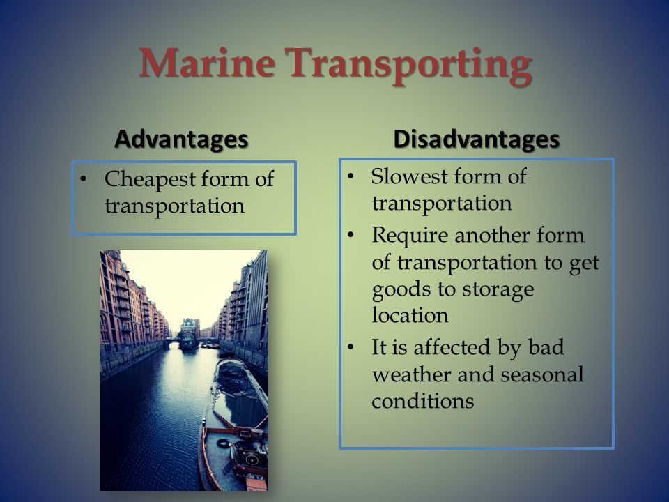 Marine Transporting Advantages Cheapest form of transportation Disadvantages Slowest form of transportation Require another form of transportation to get goods to storage location It is affected by bad weather and seasonal conditions