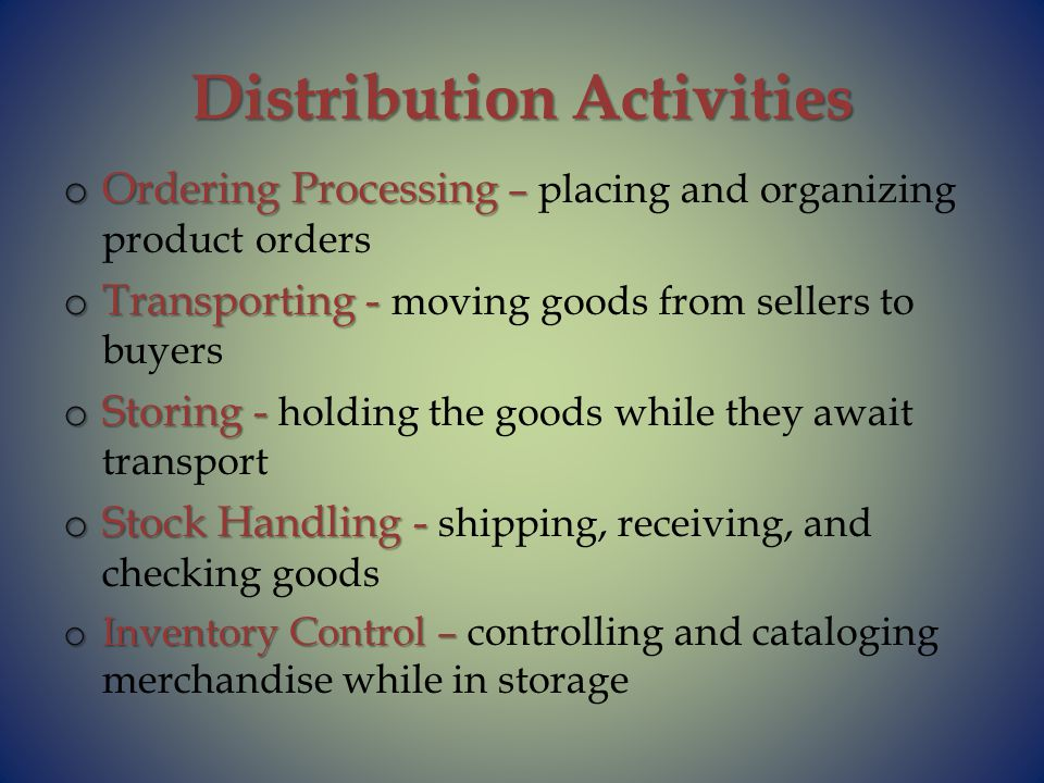 Distribution Activities o Ordering Processing – o Ordering Processing – placing and organizing product orders o Transporting - o Transporting - moving goods from sellers to buyers o Storing - o Storing - holding the goods while they await transport o Stock Handling - o Stock Handling - shipping, receiving, and checking goods o Inventory Control – o Inventory Control – controlling and cataloging merchandise while in storage