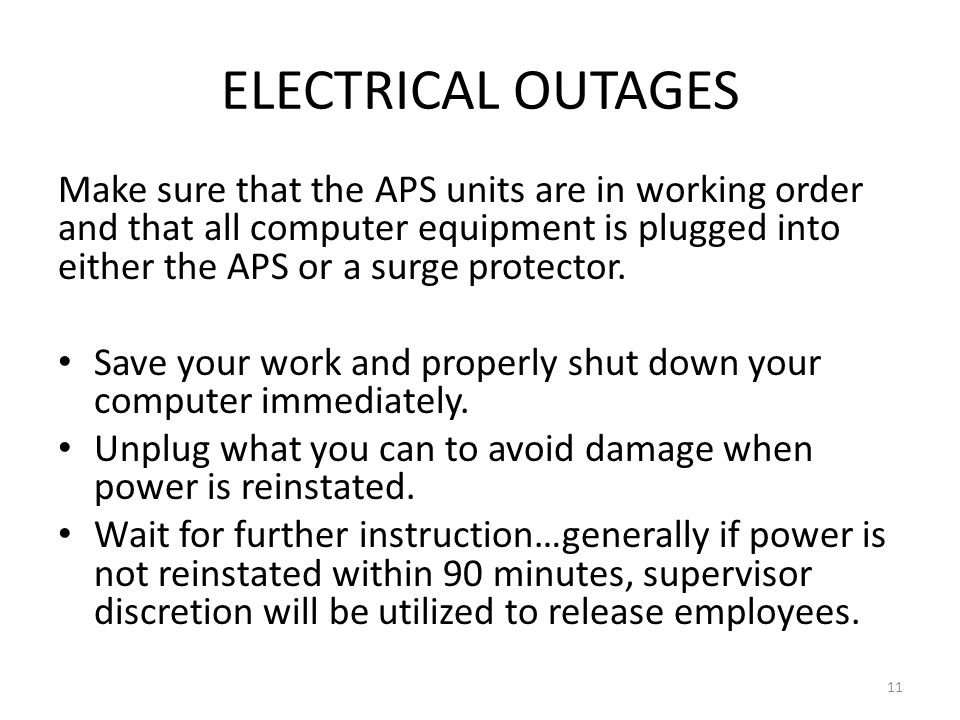 ELECTRICAL OUTAGES Make sure that the APS units are in working order and that all computer equipment is plugged into either the APS or a surge protector.