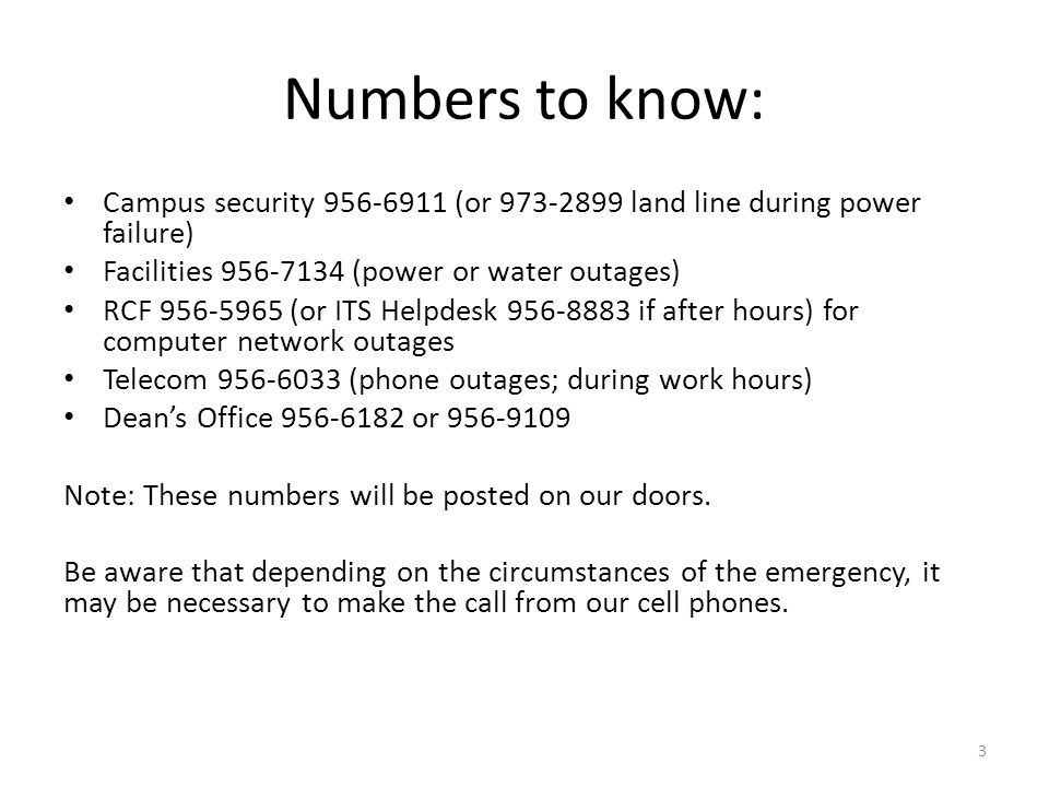 Numbers to know: Campus security 956-6911 (or 973-2899 land line during power failure) Facilities 956-7134 (power or water outages) RCF 956-5965 (or ITS Helpdesk 956-8883 if after hours) for computer network outages Telecom 956-6033 (phone outages; during work hours) Dean's Office 956-6182 or 956-9109 Note: These numbers will be posted on our doors.