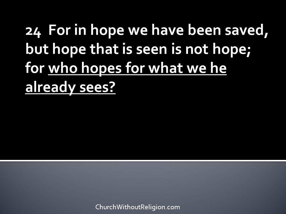 24 For in hope we have been saved, but hope that is seen is not hope; for who hopes for what we he already sees? ChurchWithoutReligion.com