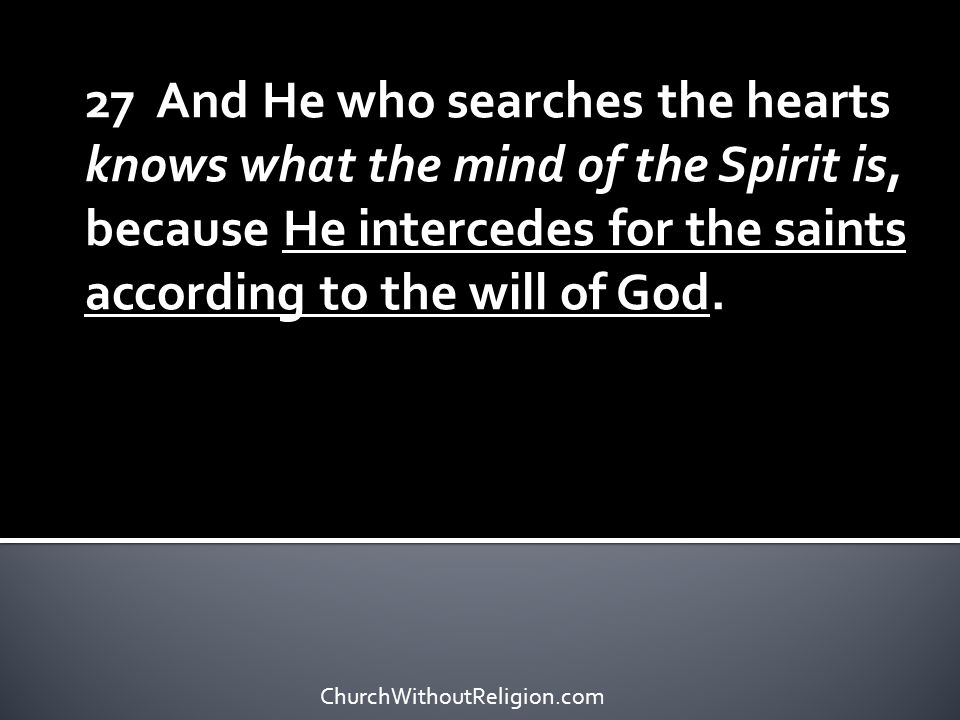 27 And He who searches the hearts knows what the mind of the Spirit is, because He intercedes for the saints according to the will of God. ChurchWitho