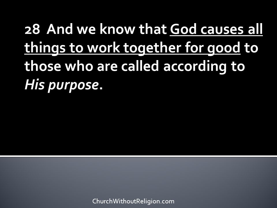 28 And we know that God causes all things to work together for good to those who are called according to His purpose. ChurchWithoutReligion.com