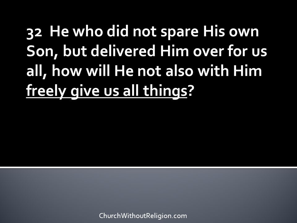 32 He who did not spare His own Son, but delivered Him over for us all, how will He not also with Him freely give us all things? ChurchWithoutReligion