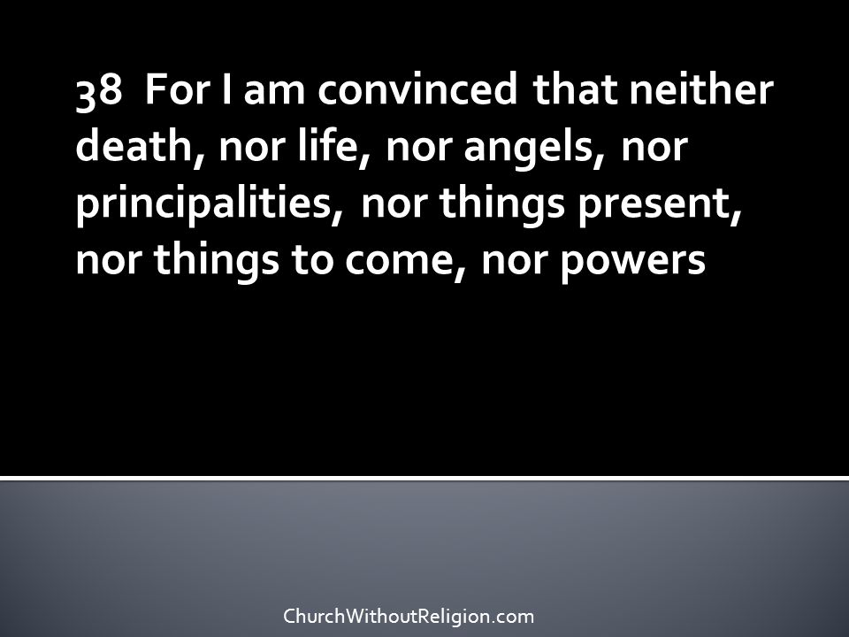 38 For I am convinced that neither death, nor life, nor angels, nor principalities, nor things present, nor things to come, nor powers ChurchWithoutRe