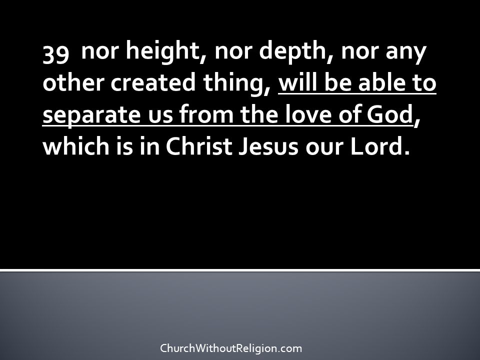 39 nor height, nor depth, nor any other created thing, will be able to separate us from the love of God, which is in Christ Jesus our Lord. ChurchWith
