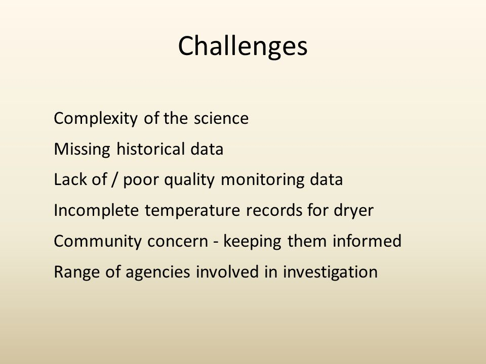 Challenges Complexity of the science Missing historical data Lack of / poor quality monitoring data Incomplete temperature records for dryer Community