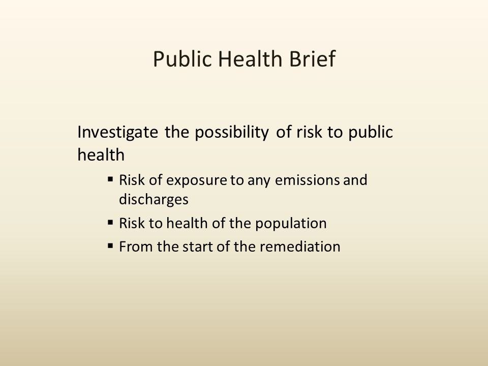 Public Health Brief Investigate the possibility of risk to public health  Risk of exposure to any emissions and discharges  Risk to health of the po