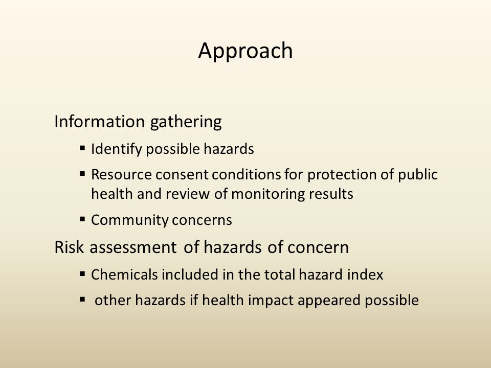 Approach Information gathering  Identify possible hazards  Resource consent conditions for protection of public health and review of monitoring results  Community concerns Risk assessment of hazards of concern  Chemicals included in the total hazard index  other hazards if health impact appeared possible