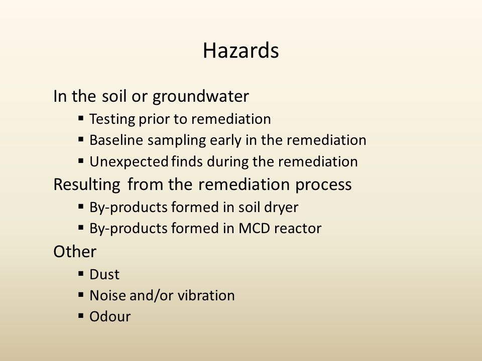 Hazards In the soil or groundwater  Testing prior to remediation  Baseline sampling early in the remediation  Unexpected finds during the remediation Resulting from the remediation process  By-products formed in soil dryer  By-products formed in MCD reactor Other  Dust  Noise and/or vibration  Odour