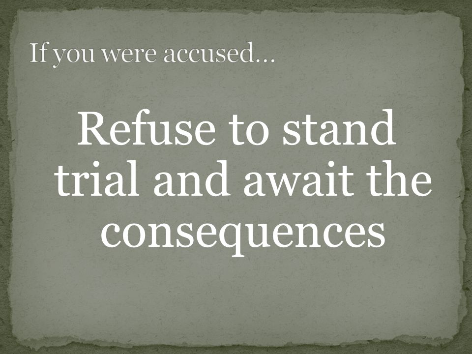 Refuse to stand trial and await the consequences