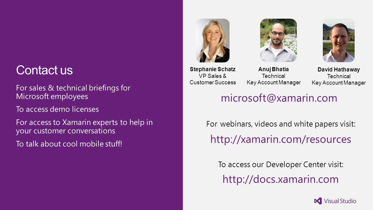 David Hathaway Technical Key Account Manager Anuj Bhatia Technical Key Account Manager Stephanie Schatz VP Sales & Customer Success microsoft@xamarin.com For webinars, videos and white papers visit: http://xamarin.com/resources To access our Developer Center visit: http://docs.xamarin.com
