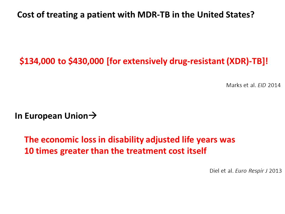 Cost of treating a patient with MDR-TB in the United States? $134,000 to $430,000 [for extensively drug-resistant (XDR)-TB]! In European Union  The e