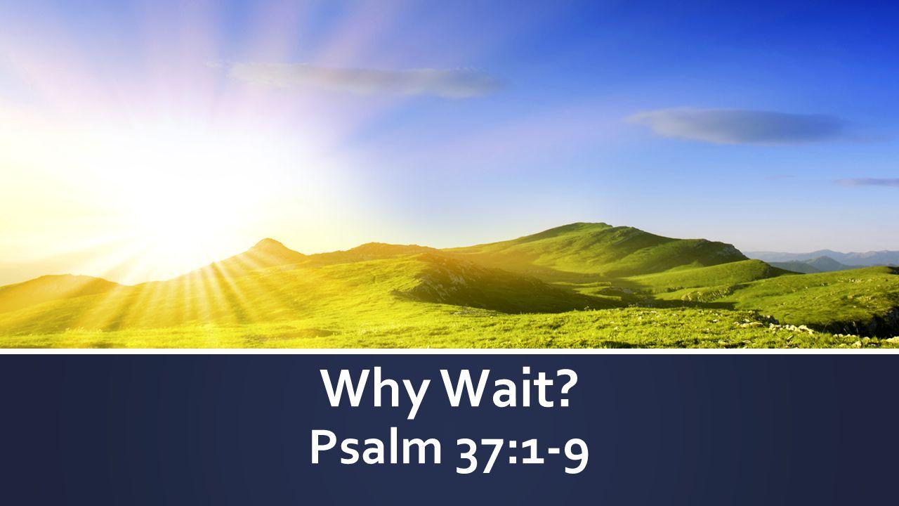Why Wait Psalm 37:1-9