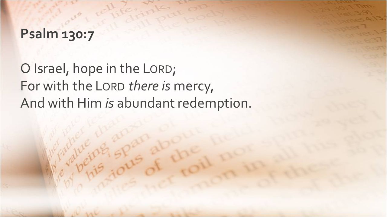 Psalm 130:7 O Israel, hope in the L ORD ; For with the L ORD there is mercy, And with Him is abundant redemption.