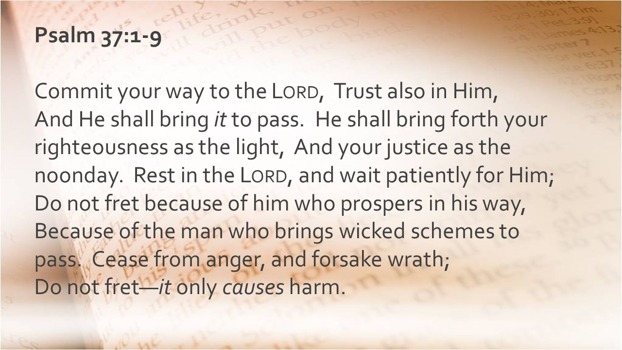 Psalm 37:1-9 Commit your way to the L ORD, Trust also in Him, And He shall bring it to pass.