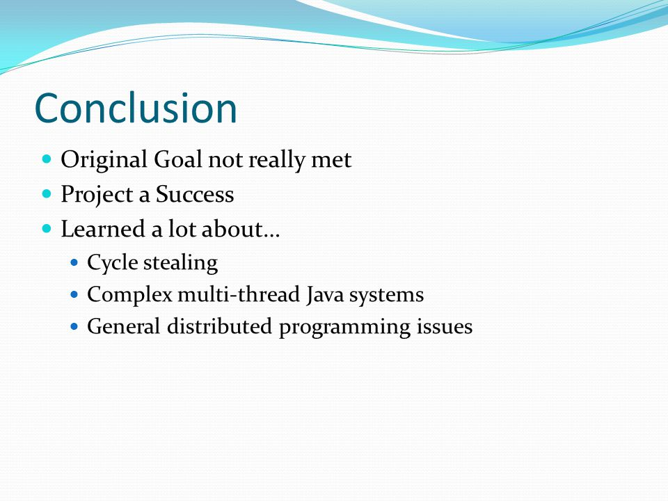 Conclusion Original Goal not really met Project a Success Learned a lot about… Cycle stealing Complex multi-thread Java systems General distributed programming issues