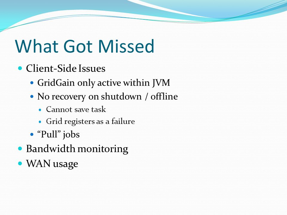 What Got Missed Client-Side Issues GridGain only active within JVM No recovery on shutdown / offline Cannot save task Grid registers as a failure Pull jobs Bandwidth monitoring WAN usage