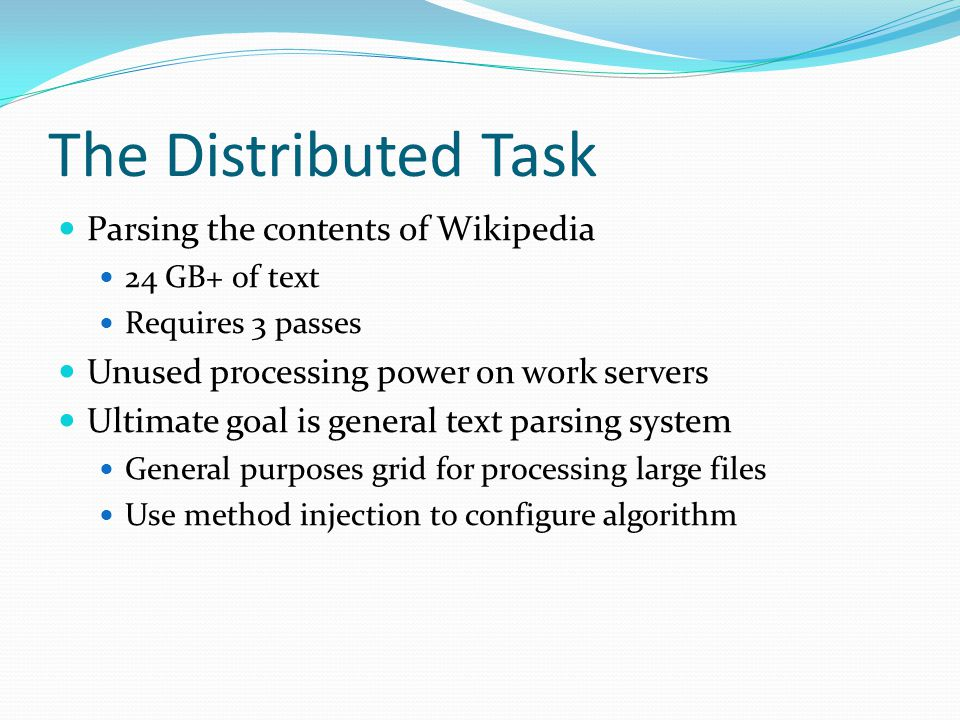 The Distributed Task Parsing the contents of Wikipedia 24 GB+ of text Requires 3 passes Unused processing power on work servers Ultimate goal is general text parsing system General purposes grid for processing large files Use method injection to configure algorithm