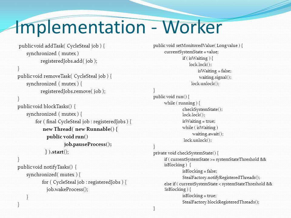 Implementation - Worker public void addTask( CycleSteal job ) { synchronized ( mutex ) registeredJobs.add( job ); } public void removeTask( CycleSteal job ) { synchronized ( mutex ) { registeredJobs.remove( job ); } public void blockTasks() { synchronized ( mutex ) { for ( final CycleSteal job : registeredJobs ) { new Thread( new Runnable() { public void run() job.pauseProcess(); } ).start(); } public void notifyTasks() { synchronized( mutex ) { for ( CycleSteal job : registeredJobs ) { job.wakeProcess(); } public void setMonitoredValue( Long value ) { currentSystemState = value; if ( isWaiting ) { lock.lock(); isWaiting = false; waiting.signal(); lock.unlock(); } public void run() { while ( running ) { checkSystemState(); lock.lock(); isWaiting = true; while ( isWaiting ) waiting.await(); lock.unlock(); } private void checkSystemState() { if ( currentSystemState >= systemStateThreshold && isBlocking ) { isBlocking = false; StealFactory.notifyRegisteredThreads(); else if ( currentSystemState < systemStateThreshold && !isBlocking ) { isBlocking = true; StealFactory.blockRegisteredThreads(); }