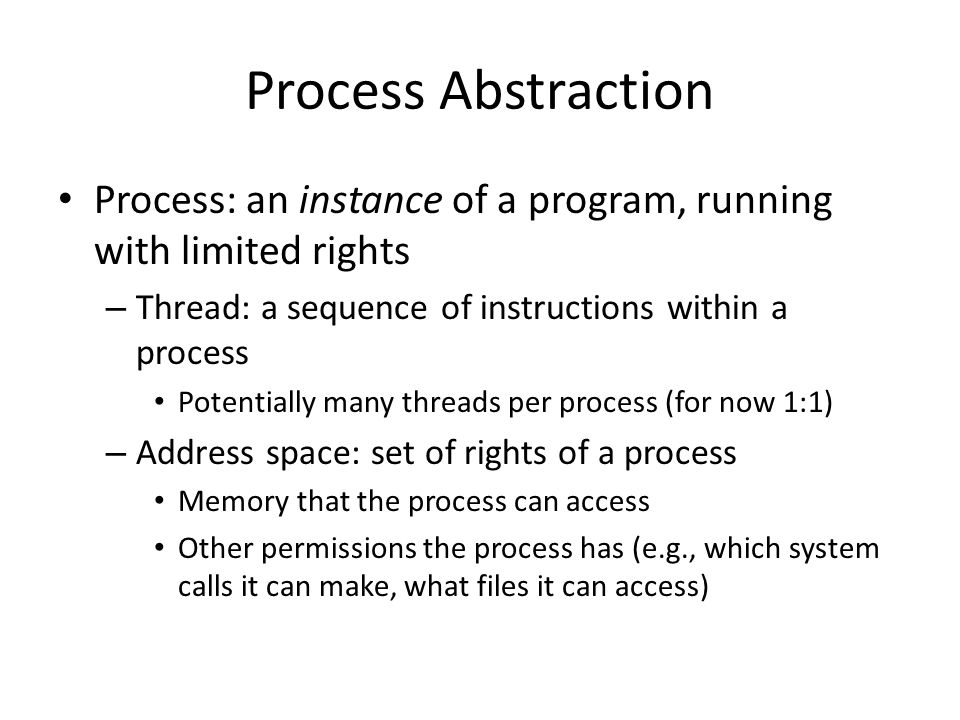Process Abstraction Process: an instance of a program, running with limited rights – Thread: a sequence of instructions within a process Potentially many threads per process (for now 1:1) – Address space: set of rights of a process Memory that the process can access Other permissions the process has (e.g., which system calls it can make, what files it can access)