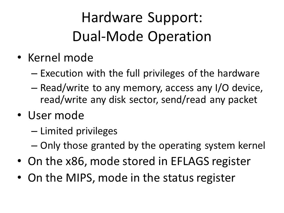 Hardware Support: Dual-Mode Operation Kernel mode – Execution with the full privileges of the hardware – Read/write to any memory, access any I/O device, read/write any disk sector, send/read any packet User mode – Limited privileges – Only those granted by the operating system kernel On the x86, mode stored in EFLAGS register On the MIPS, mode in the status register